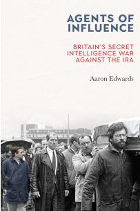 Agents of Influence: Britain's Secret Intelligence War Against the IRA
