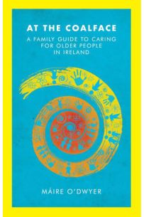 At the Coalface A Family Guide to Caring for Older People in Ireland