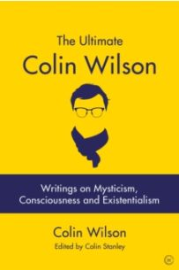 The Ultimate Colin Wilson : Writings on Mysticism, Consciousness and Existentialism