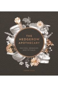 The Hedgerow Apothecary : Recipes, Remedies and Rituals