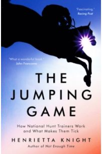 The Jumping Game : How National Hunt Trainers Work and What Makes Them Tick