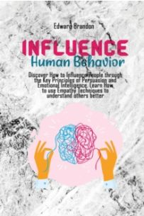 Influence Human Behavior : Discover How to Influence People through the Key Principles of Persuasion and Emotional Intelligence.