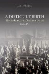 A Difficult Birth - The Early Years of Northern Ireland 1920-1925