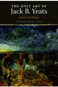 The Only Art of Jack B. Yeats: Letters & Essays