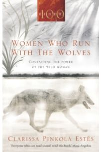 Women Who Run With The Wolves : Contacting the Power of the Wild Woman