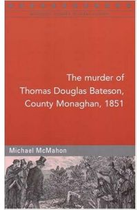 The Murder of Thomas Douglas Bateson, Monaghan, 1851 (Maynooth Studies in Local History)