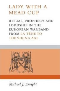 Lady with a Mead Cup : Ritual, Prophecy and Lordship in the European Warband from La Tene to the Viking Age