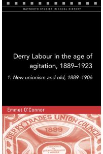 Derry Labour in the Age of Agitation, 1889-1923: 1: New Unionism and Old, 1889-1906