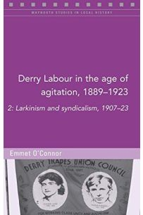 Derry Labour in the Age of Agitation, 1889-1923: 2: Larkinism and Syndicalism, 1907-23