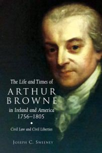 The Life and Times of Arthur Browne in Ireland and America, 1756-1805: Civil Law and Civil Liberties (Irish Legal History Society)