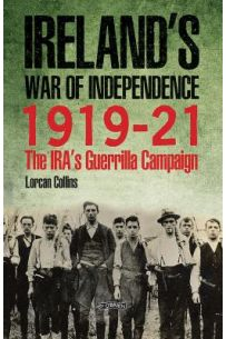 Ireland's War of Independence, 1919-1921: The IRA's Guerrilla Campaign