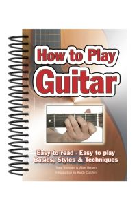 How To Play Guitar : Easy to Read, Easy to Play; Basics, Styles & Techniques