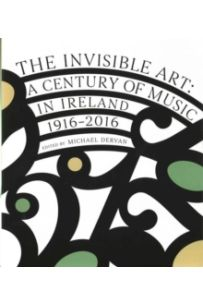 The Invisible Art : A Century of Music in Ireland 1916-2016