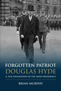 Forgotten Patriot Douglas Hyde and the Foundation of the Irish Presidency(Paperback)