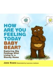 How Are You Feeling Today Baby Bear? : Exploring Big Feelings After Living in a Stormy Home