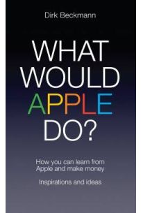 What Would Apple Do? How You Can Learn from Apple and Make Money