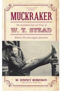 Muckraker: The Scandalous Life and Times of W. T. Stead, Britain's First Investigative Journalist