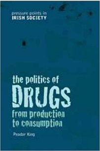 The Politics of Drugs: From Production to Consumption (Pressure Points in Irish Society)