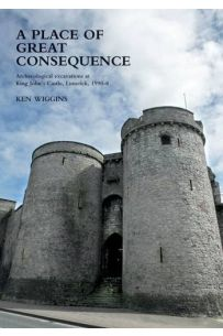 A Place of Great Consequence. : Archaeological Excavations at King John's Castle, Limerick, 1990-98