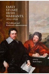 Early Stuart Irish Warrants 1623 - 1639: The Falkland and Wentworth Administrations
