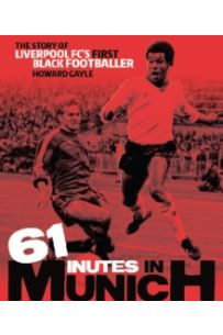 61 Minutes in Munich : The Story of Liverpool FC's First Black Footballer