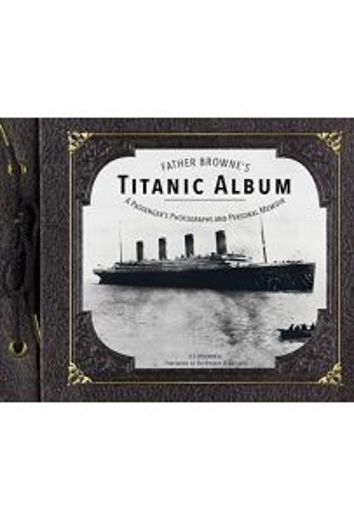 Father Browne's Titanic Album: A Passenger's Photographs and Personal Memoir