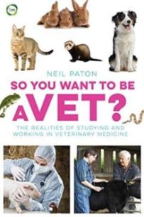 So You Want to be a Vet : The Realities of Studying and Working in Veterinary Medicine