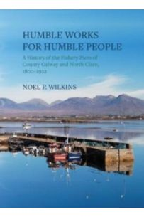 Humble Works for Humble People : A History of the Piers of County Galway and North Clare, 1800-1922