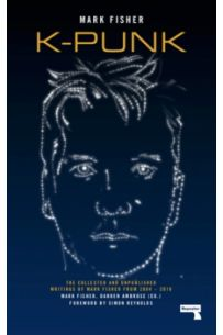 k-punk : The Collected and Unpublished Writings of Mark Fisher (2004-2016)