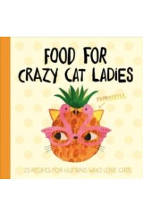 Planet Cat: Food For Crazy Cat Ladies : 20 Recipes For Humans Who Love Cats