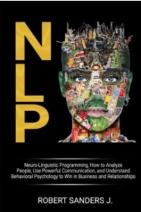 Nlp : Neuro-Linguistic Programming, How to Analyze People, Use Powerful Communication, and Understand Behavioral Psychology to Win in Business and Relationships.