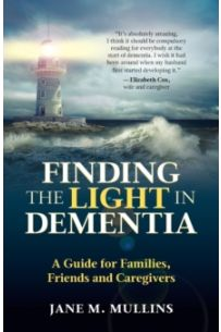 Finding the Light in Dementia : A Guide for Families, Friends and Caregivers