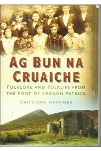 Ag Bun Na Cruaiche: Folklore and Folklife from the Foot of Croagh Patrick