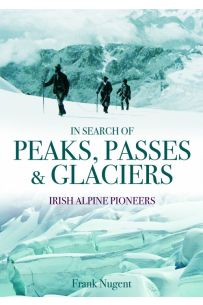In Search of Peaks, Passes & Glaciers: Irish Pioneers in the Alps and Beyond