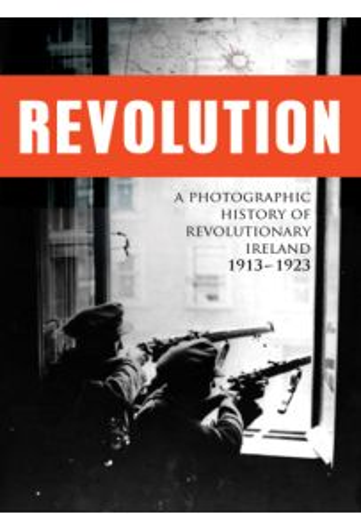Revolution: A Photographic History of Revolutionary Ireland 1913 - 1923