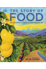 The Story of Food : An Illustrated History of Everything We Eat