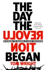 The Day the Revolution Began : Rethinking The Meaning of Jesus' Crucifixion