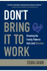 Don't Bring it to Work : Breaking the Family Patterns That Limit Success