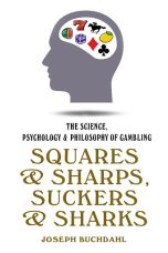 Squares & Sharps, Suckers & Sharks : The Science, Psychology & Philosophy of Gambling