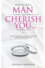 How to Get a Man to Cherish You...If You're His Wife : A No-Nonsense Guide for Every Wife or Bride-To-Be.
