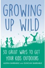 Growing up Wild : 30 Great Ways to Get Your Kids Outdoors