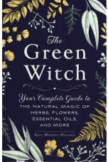 The Green Witch: Your Complete Guide to the Natural Magic of Herbs, Flowers, Essentials Oils, and More