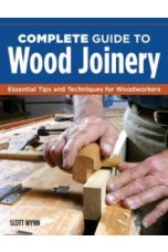 Complete Guide to Wood Joinery : Essential Tips and Techniques for Woodworkers