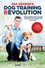 Zak George's Dog Training Revolution : The Complete Guide to Raising the Perfect Pet with Love