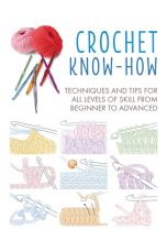 Crochet Know-How : Techniques and Tips for All Levels of Skill from Beginner to Advanced