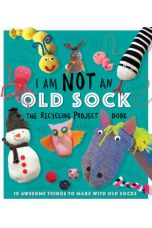 I Am Not An Old Sock - The Recycling Project Book : 10 Awesome Things to Make with Old Socks