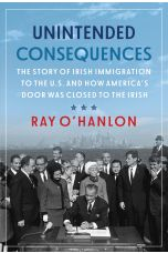 Unintended Consequences: The Story of Irish Immigration to the U.S. and How America's Door was Closed to the Irish