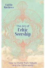 The Art of Celtic Seership : How to Divine from Nature and the Otherworld