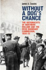 Without a Dog's Chance : The Nationalists of Northern Ireland and the Irish Boundary Commission, 1920–1925