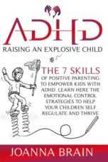 ADHD Raising an Explosive Child : The 7 Skills Of Positive Parenting To Empower Kids With ADHD.